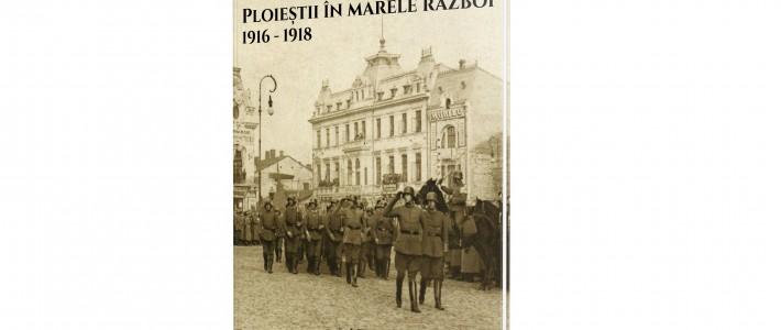 """Lansarea albumului """"Ploieștii în Marele Război. 1916 – 1918"""""""