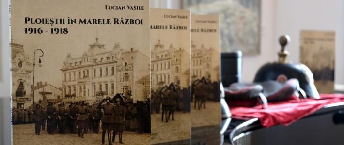 """Nouă apariție editorială – """"Ploieștii în Marele Război. 1916-1918"""""""