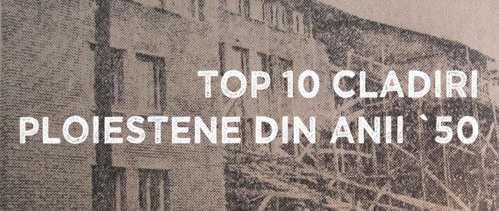 Top 10 clădiri ploieștene din anii `50