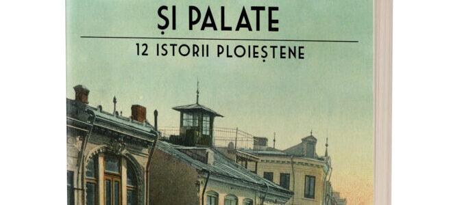 Cârciumi, gloanțe și palate. 12 istorii ploieștene